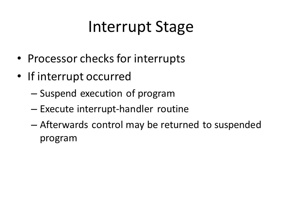 Interrupt Stage Processor checks for interrupts If interrupt occurred
