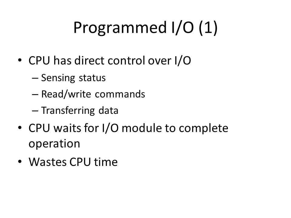 Programmed I/O (1) CPU has direct control over I/O