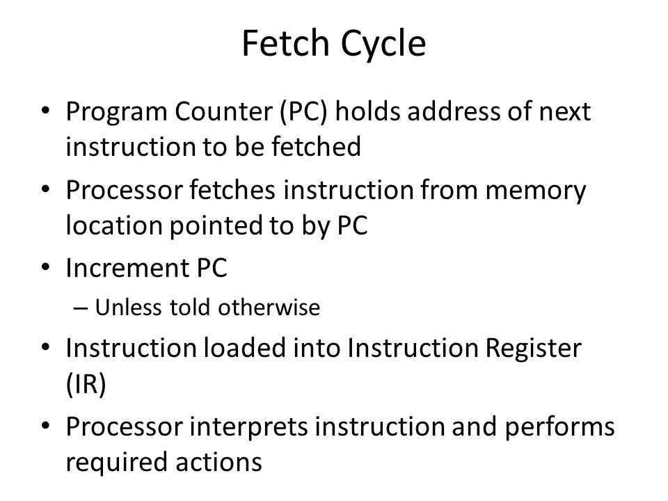 Fetch Cycle Program Counter (PC) holds address of next instruction to be fetched.