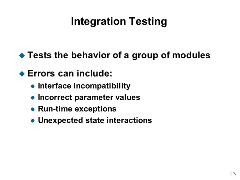 Integration Testing Tests the behavior of a group of modules
