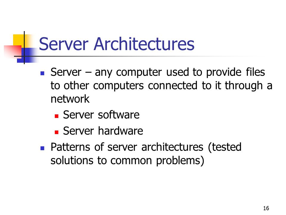 Server Architectures Server – any computer used to provide files to other computers connected to it through a network.