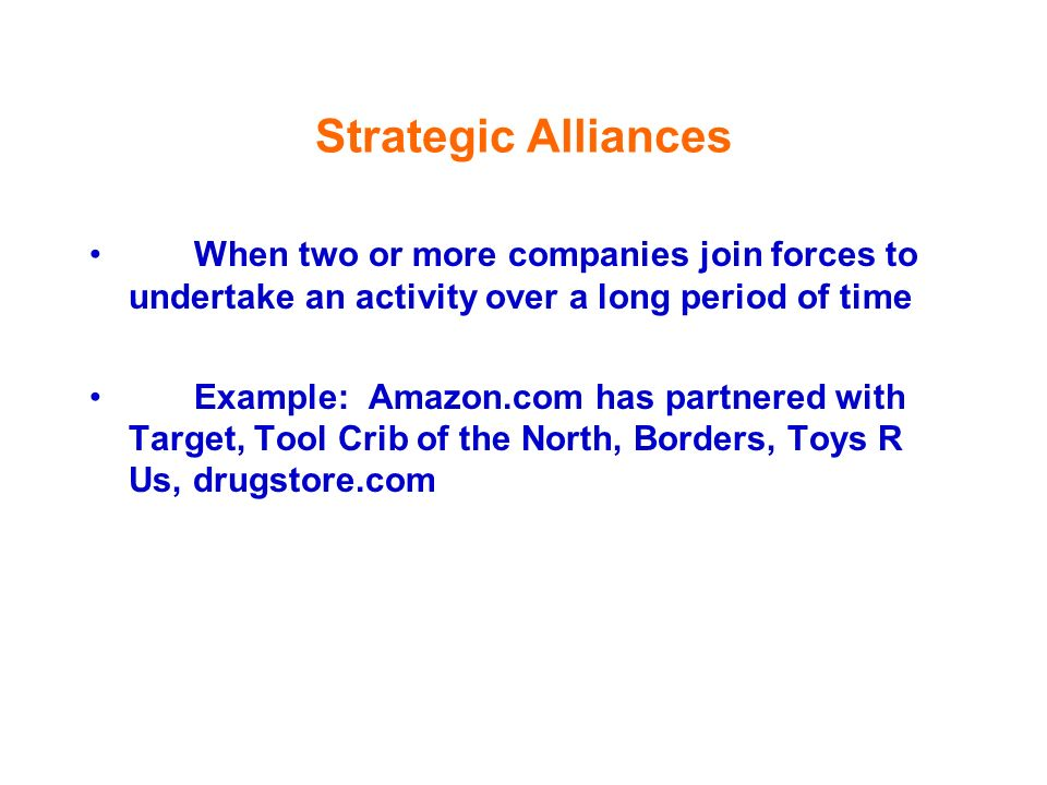 Strategic Alliances When two or more companies join forces to undertake an activity over a long period of time.