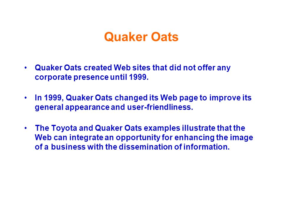 Quaker Oats Quaker Oats created Web sites that did not offer any corporate presence until 1999.
