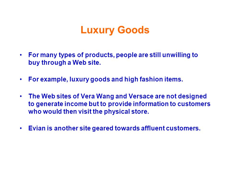 Luxury Goods For many types of products, people are still unwilling to buy through a Web site. For example, luxury goods and high fashion items.