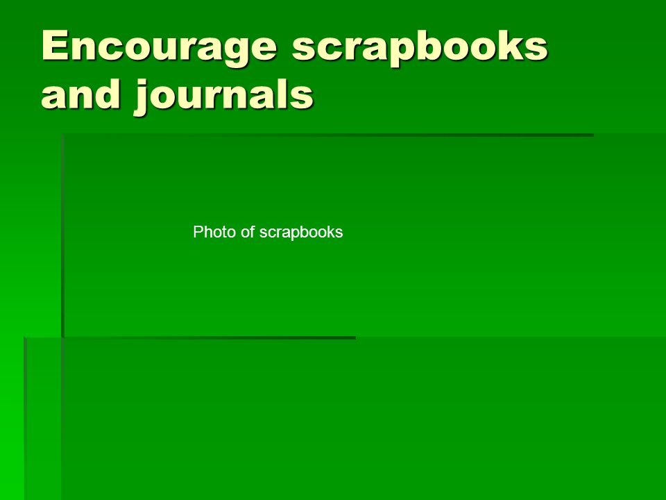 Encourage scrapbooks and journals