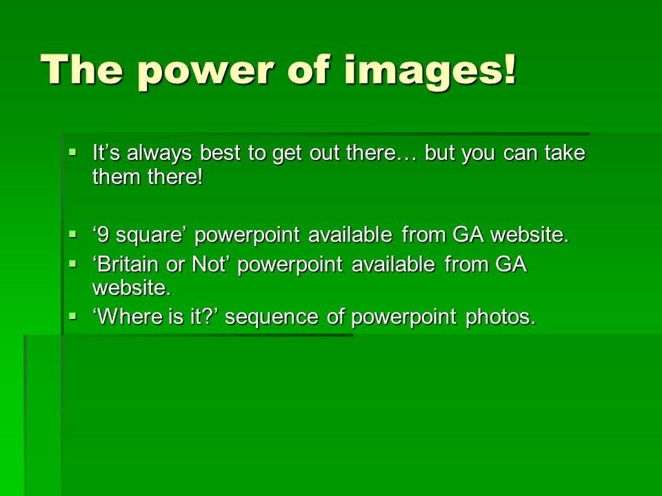 The power of images! It's always best to get out there… but you can take them there! '9 square' powerpoint available from GA website.