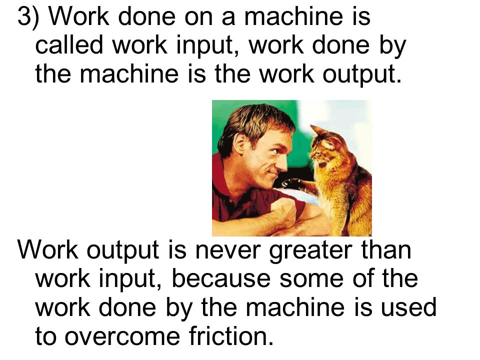 3) Work done on a machine is called work input, work done by the machine is the work output.