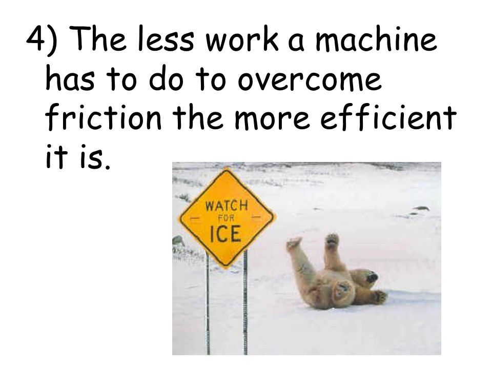 4) The less work a machine has to do to overcome friction the more efficient it is.