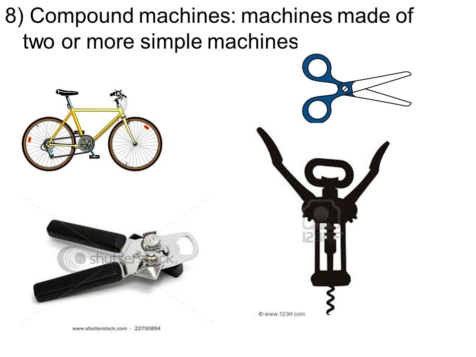 8) Compound machines: machines made of two or more simple machines