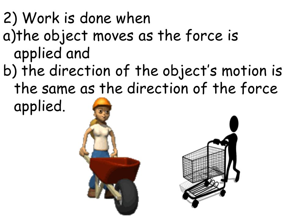 2) Work is done when the object moves as the force is applied and.