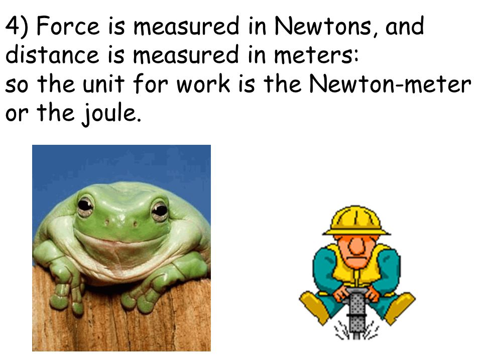 4) Force is measured in Newtons, and distance is measured in meters: