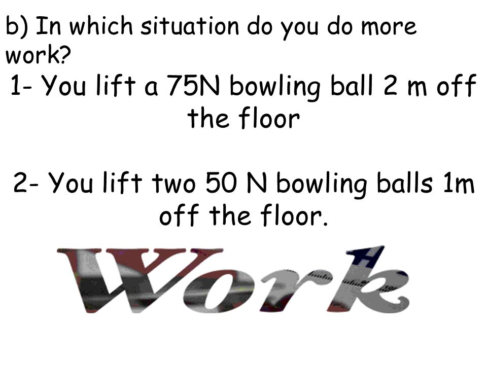 1- You lift a 75N bowling ball 2 m off the floor