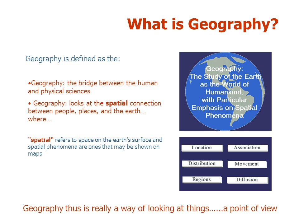 What is Geography Geography is defined as the: Geography: the bridge between the human and physical sciences.