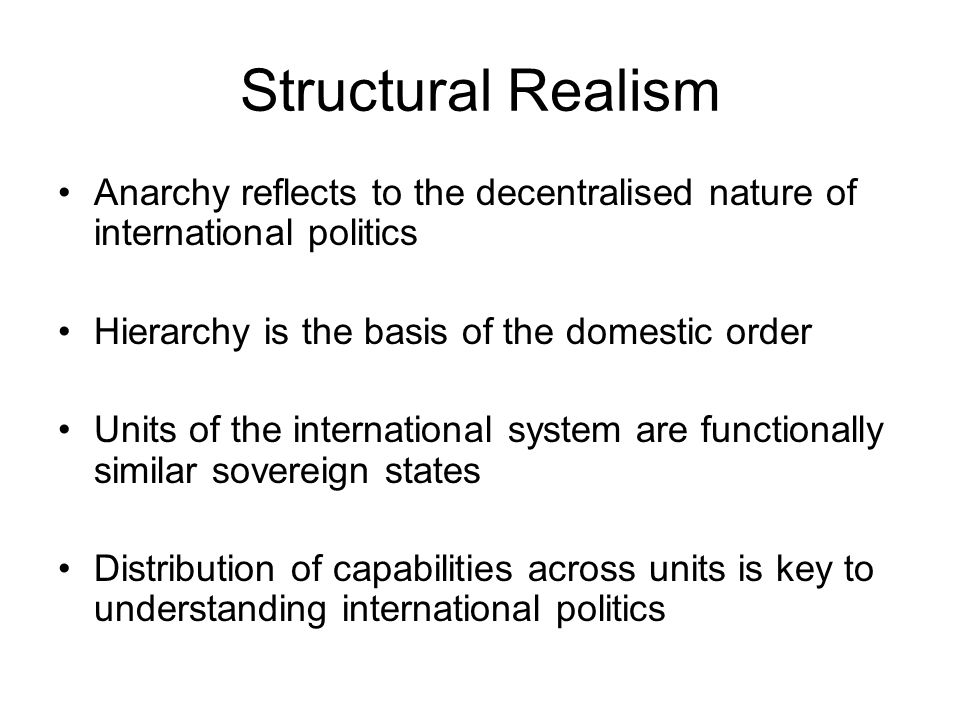 Structural Realism Anarchy reflects to the decentralised nature of international politics. Hierarchy is the basis of the domestic order.