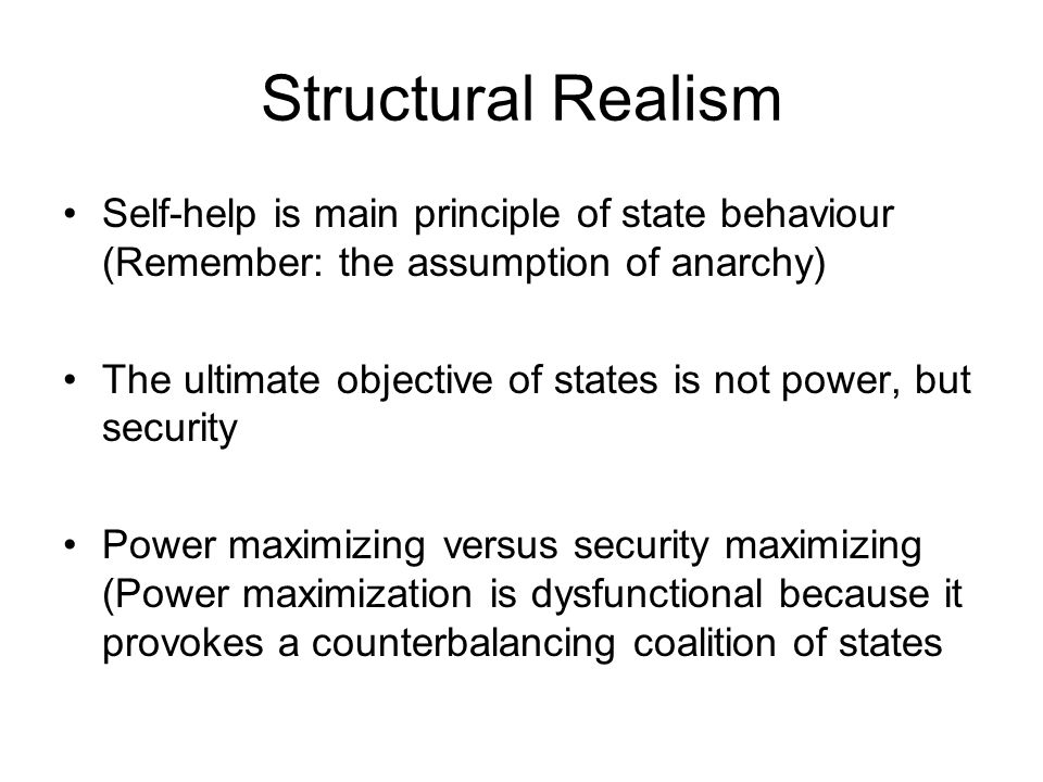 Structural Realism Self-help is main principle of state behaviour (Remember: the assumption of anarchy)
