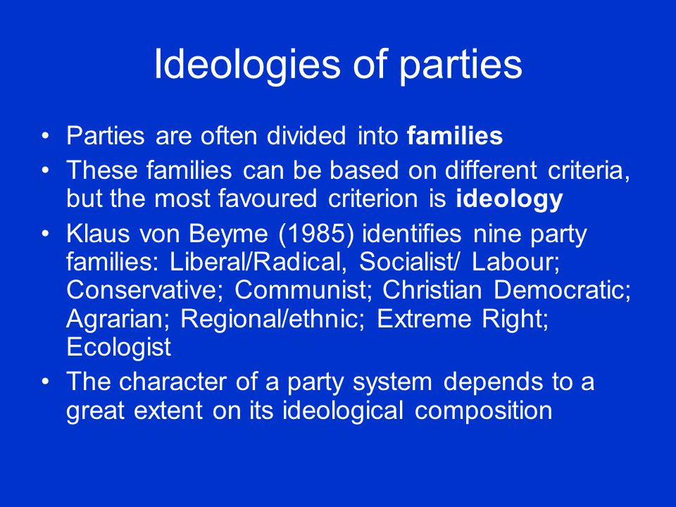 Ideologies of parties Parties are often divided into families