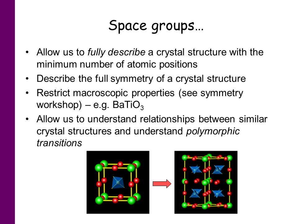 Space groups… Allow us to fully describe a crystal structure with the minimum number of atomic positions.