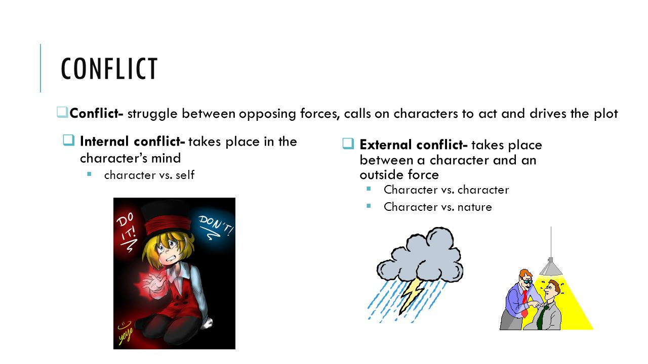 Conflict Conflict- struggle between opposing forces, calls on characters to act and drives the plot.