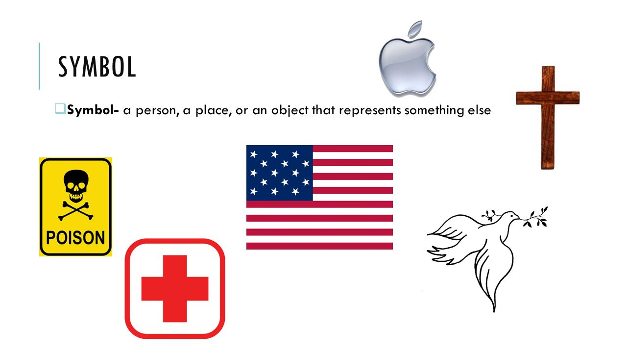 SYMBOL Symbol- a person, a place, or an object that represents something else