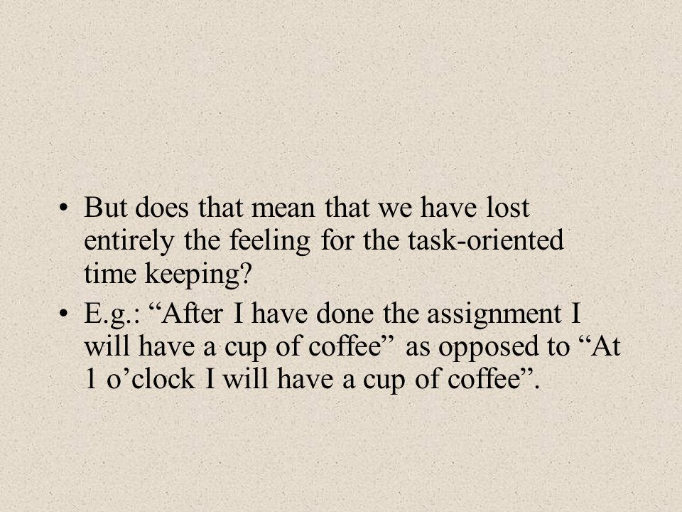 But does that mean that we have lost entirely the feeling for the task-oriented time keeping