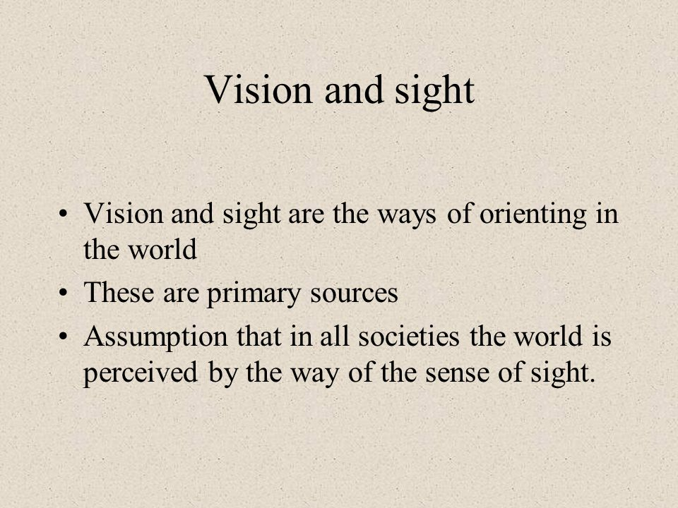 Vision and sight Vision and sight are the ways of orienting in the world. These are primary sources.
