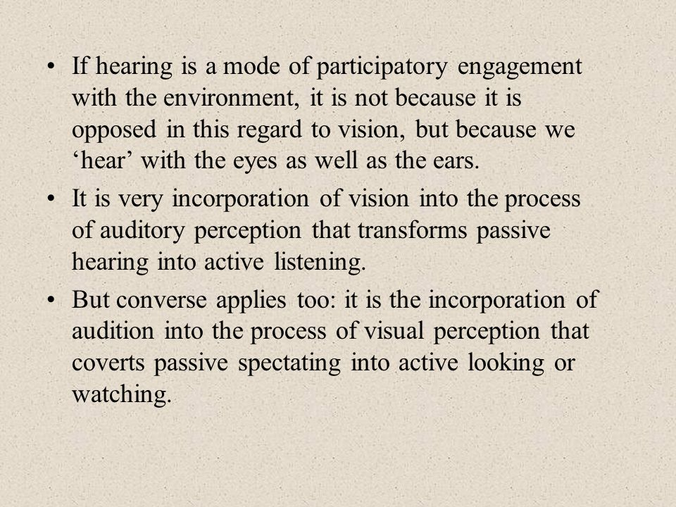 If hearing is a mode of participatory engagement with the environment, it is not because it is opposed in this regard to vision, but because we 'hear' with the eyes as well as the ears.