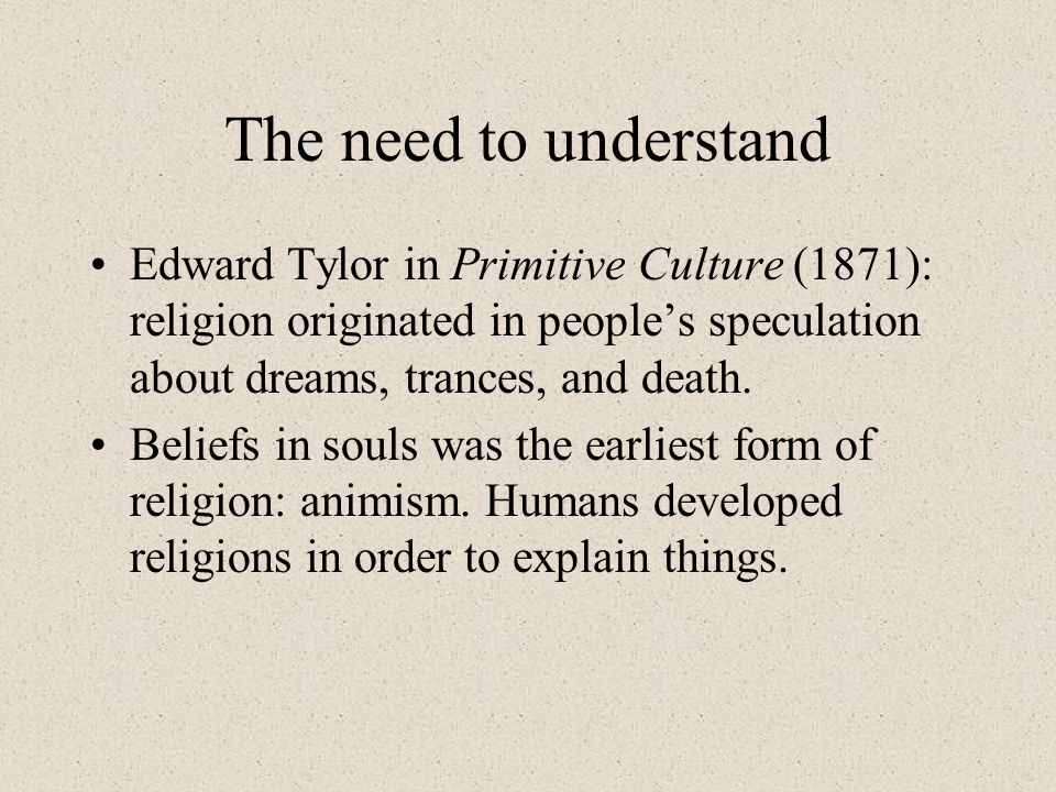 The need to understand Edward Tylor in Primitive Culture (1871): religion originated in people's speculation about dreams, trances, and death.