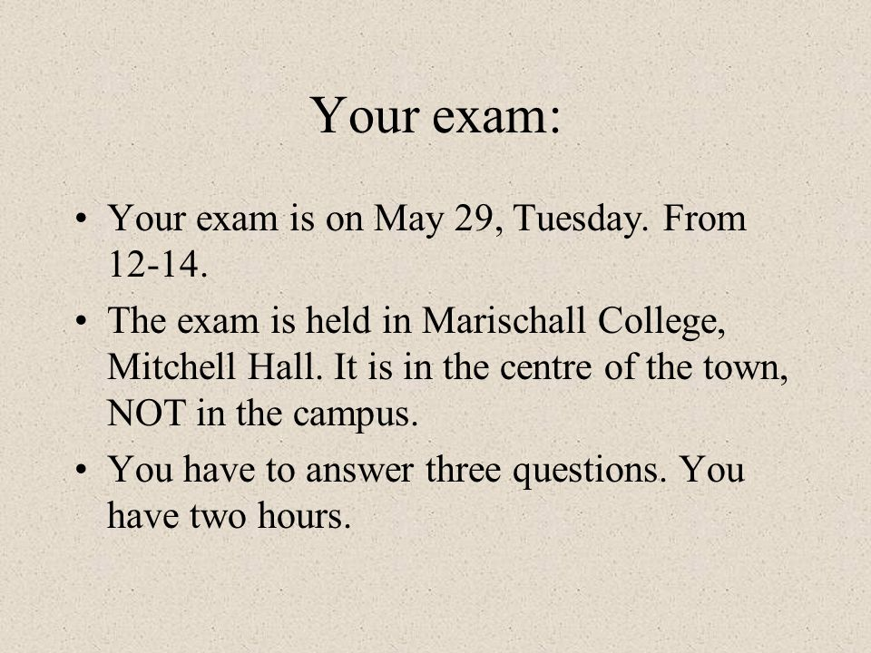 Your exam: Your exam is on May 29, Tuesday. From 12-14.