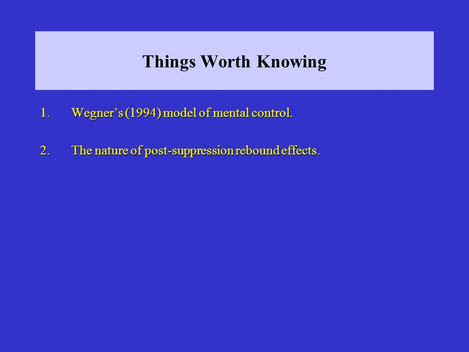 Things Worth Knowing Wegner's (1994) model of mental control.