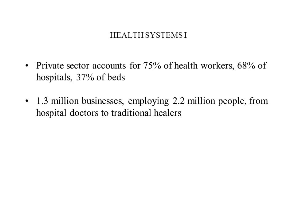 HEALTH SYSTEMS I Private sector accounts for 75% of health workers, 68% of hospitals, 37% of beds.