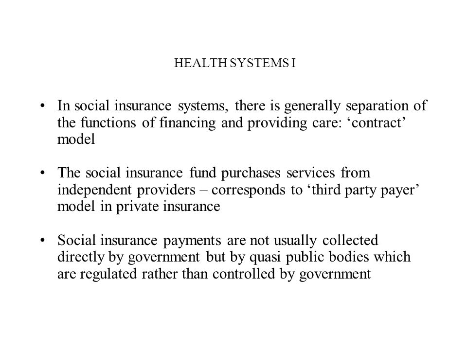 HEALTH SYSTEMS I In social insurance systems, there is generally separation of the functions of financing and providing care: 'contract' model.