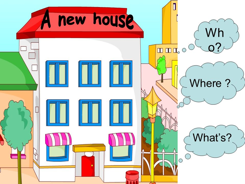 A new house Who Where What's