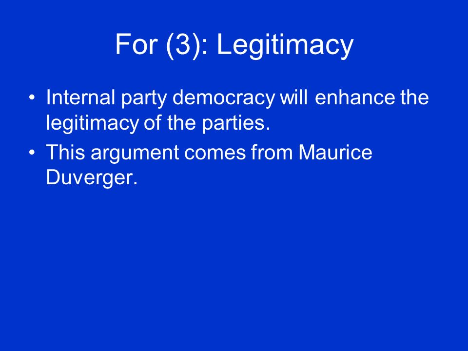 For (3): Legitimacy Internal party democracy will enhance the legitimacy of the parties.