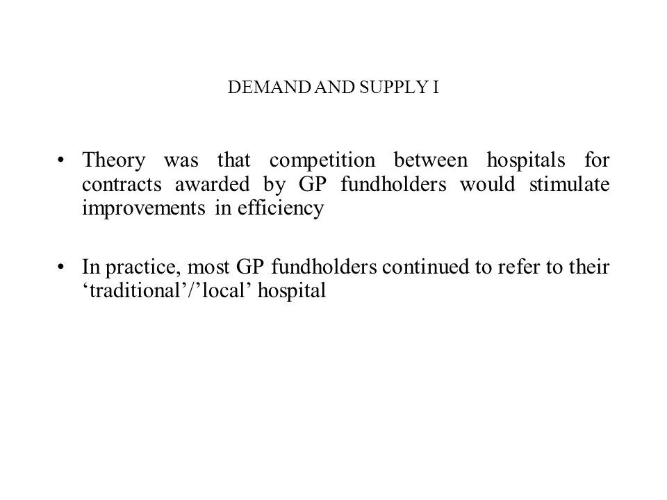 DEMAND AND SUPPLY I Theory was that competition between hospitals for contracts awarded by GP fundholders would stimulate improvements in efficiency.