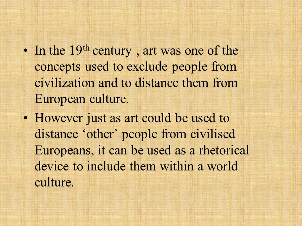 In the 19th century , art was one of the concepts used to exclude people from civilization and to distance them from European culture.
