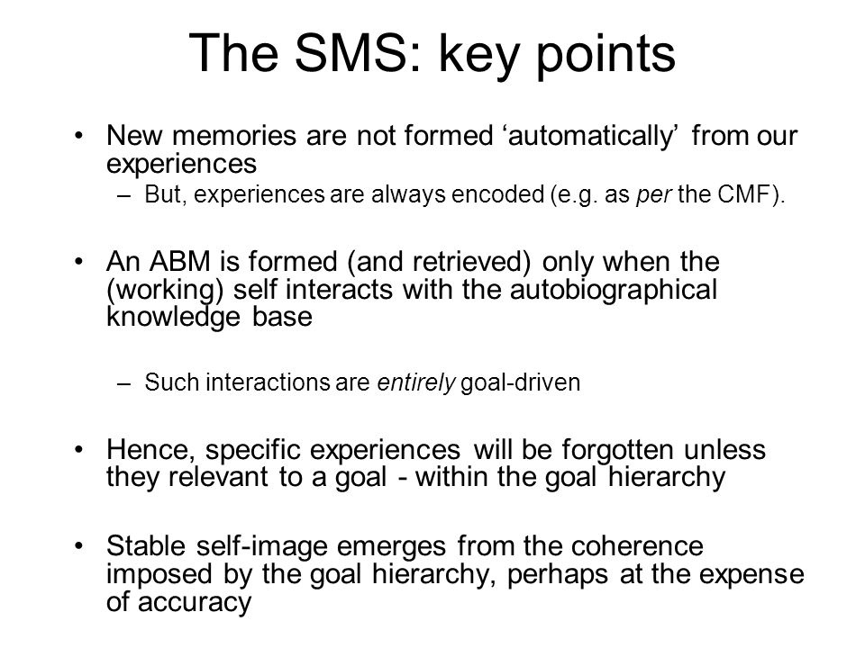 The SMS: key points New memories are not formed 'automatically' from our experiences. But, experiences are always encoded (e.g. as per the CMF).