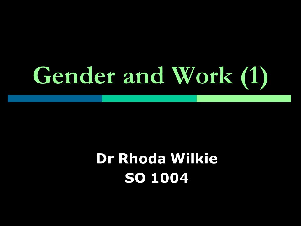 Gender and Work (1) Dr Rhoda Wilkie SO 1004