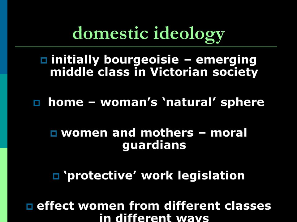 domestic ideology initially bourgeoisie – emerging middle class in Victorian society. home – woman's 'natural' sphere.