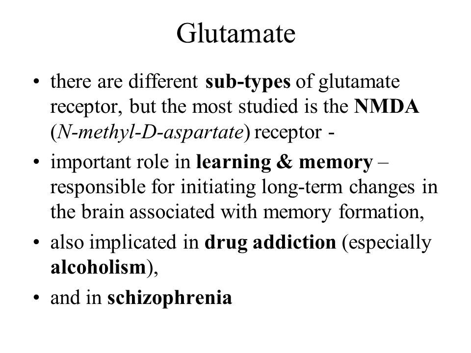 Glutamate there are different sub-types of glutamate receptor, but the most studied is the NMDA (N-methyl-D-aspartate) receptor -