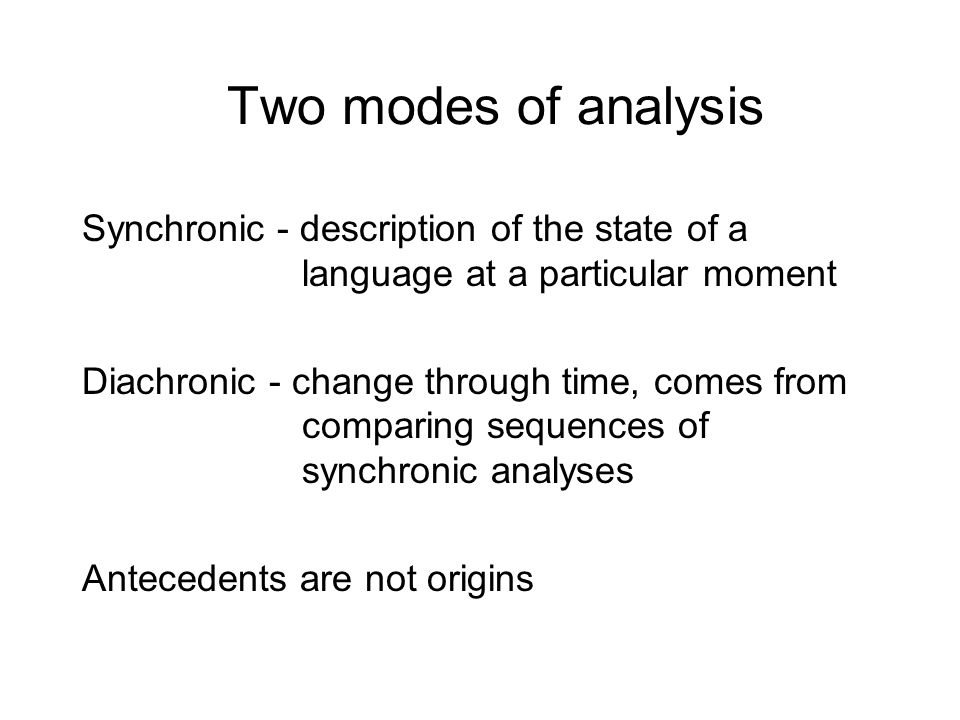 Two modes of analysis Synchronic - description of the state of a language at a particular moment.