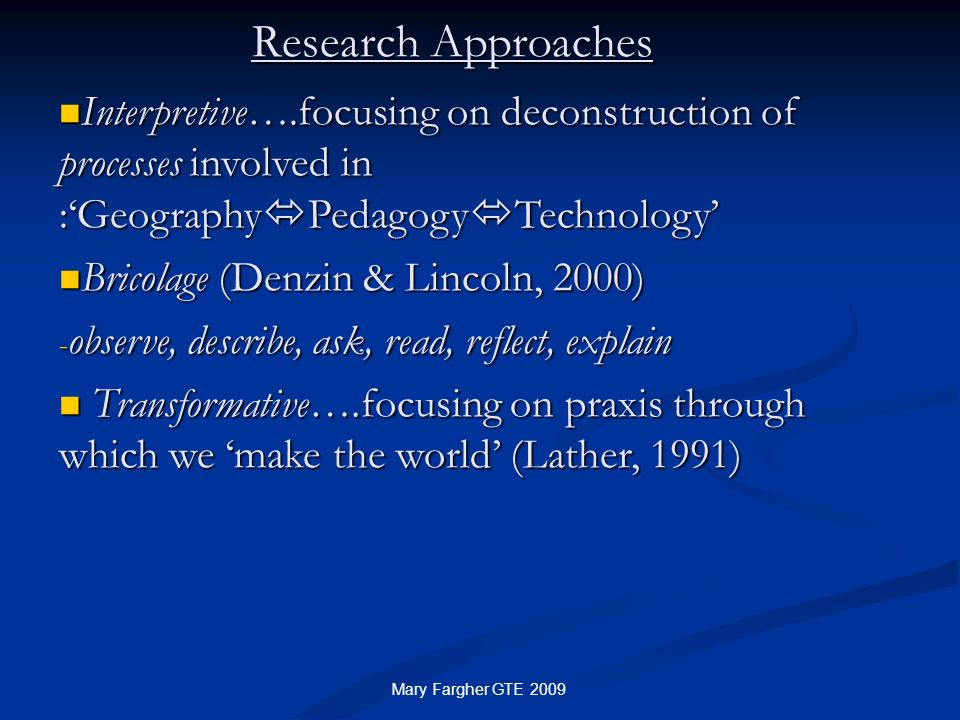 Research Approaches Interpretive….focusing on deconstruction of processes involved in :'GeographyPedagogyTechnology'