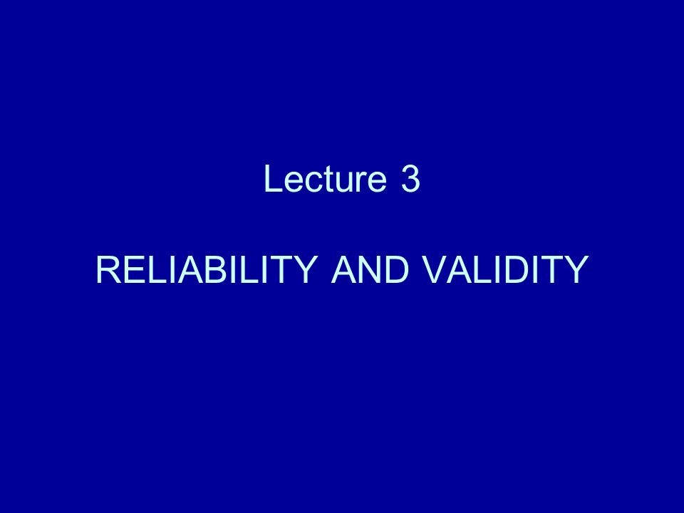 Lecture 3 RELIABILITY AND VALIDITY