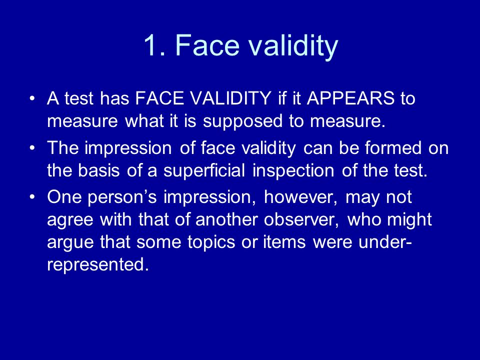 1. Face validity A test has FACE VALIDITY if it APPEARS to measure what it is supposed to measure.