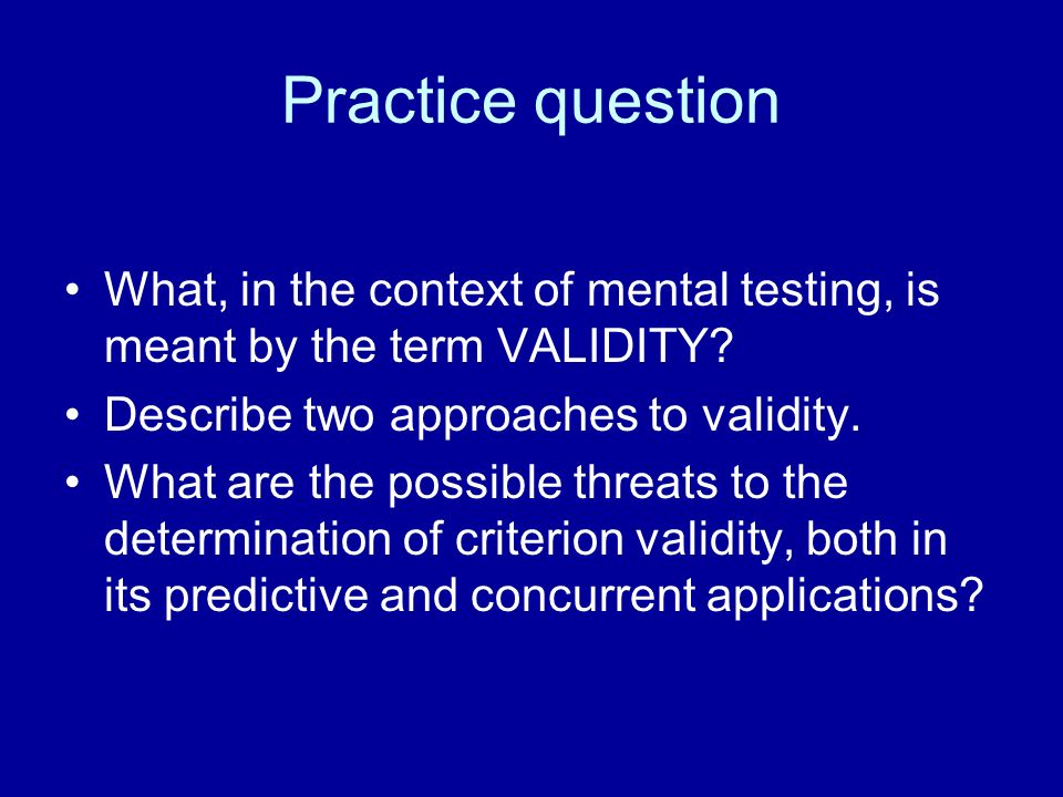 Practice question What, in the context of mental testing, is meant by the term VALIDITY Describe two approaches to validity.