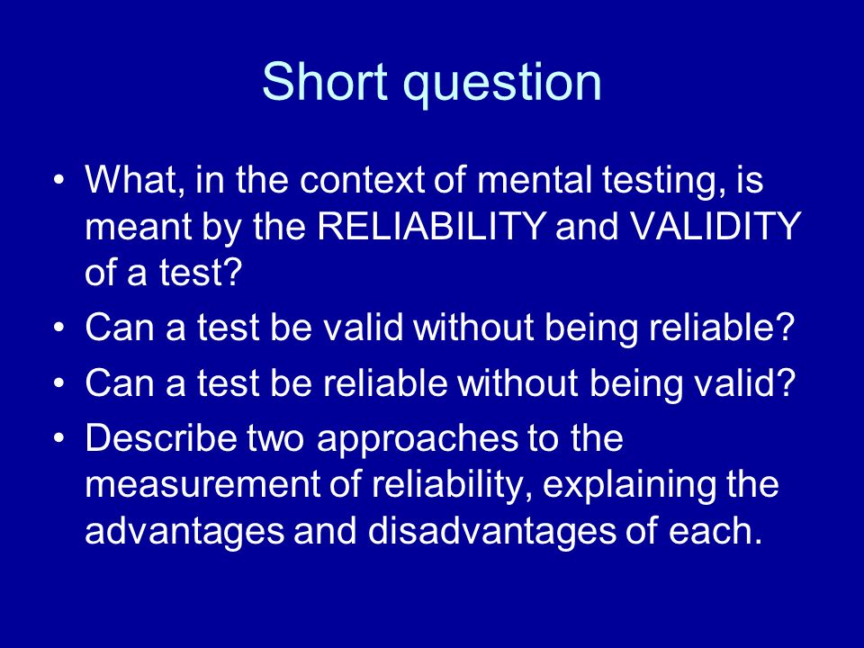 Short question What, in the context of mental testing, is meant by the RELIABILITY and VALIDITY of a test