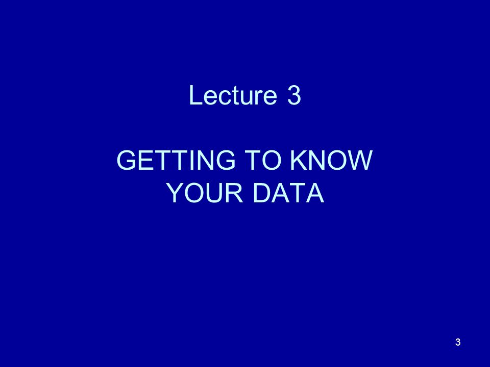 Lecture 3 GETTING TO KNOW YOUR DATA