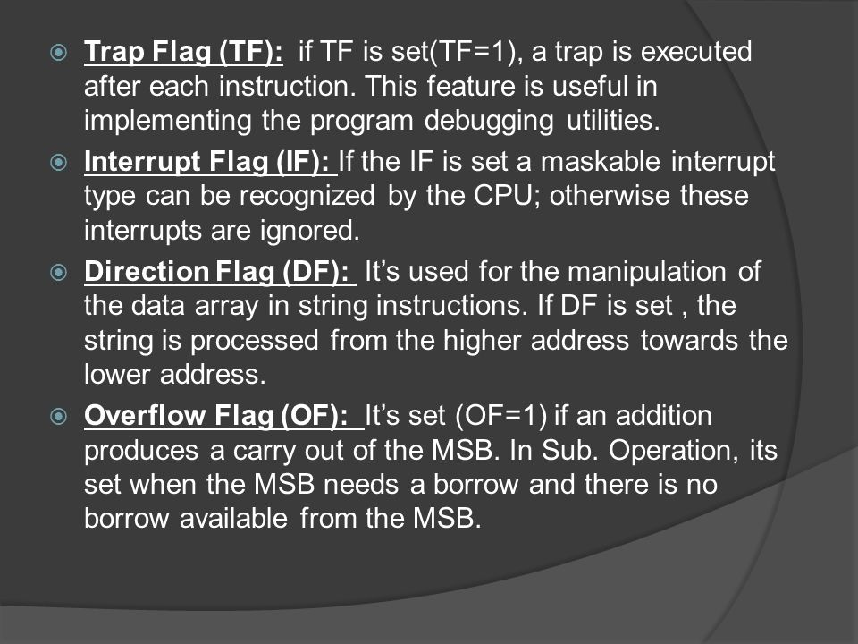 Trap Flag (TF): if TF is set(TF=1), a trap is executed after each instruction. This feature is useful in implementing the program debugging utilities.