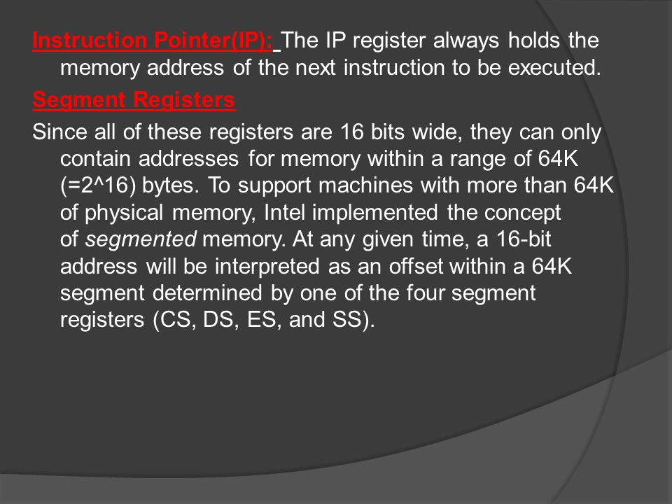 Instruction Pointer(IP): The IP register always holds the memory address of the next instruction to be executed.