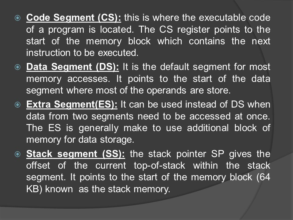 Code Segment (CS): this is where the executable code of a program is located. The CS register points to the start of the memory block which contains the next instruction to be executed.