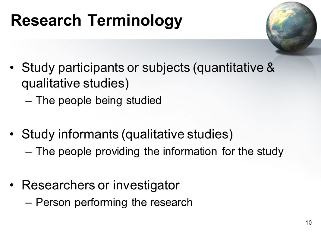 Research Terminology Study participants or subjects (quantitative & qualitative studies) The people being studied.